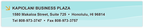 KAPIOLANI BUSINESS PLAZA, 1580 Makaloa Street, Suite 725, Honolulu, HI 96814, Tel 808-973-3747, Fax 808-973-3757